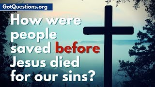How were people saved before Jesus died for our sins? | How were people saved in the OT?
