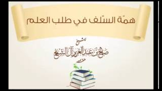 همة السلف في طلب العلم ـالشيخ صالح آل الشيخ