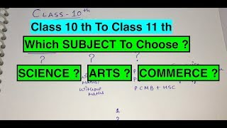 CLASS 10 TO CLASS 11 TH - SELECTION OF SUBJECTS - SCIENCE / COMMERCE / ARTS ?