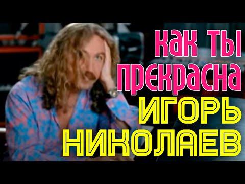 Игорь Николаев - Ты даже не знаешь, как ты прекрасна