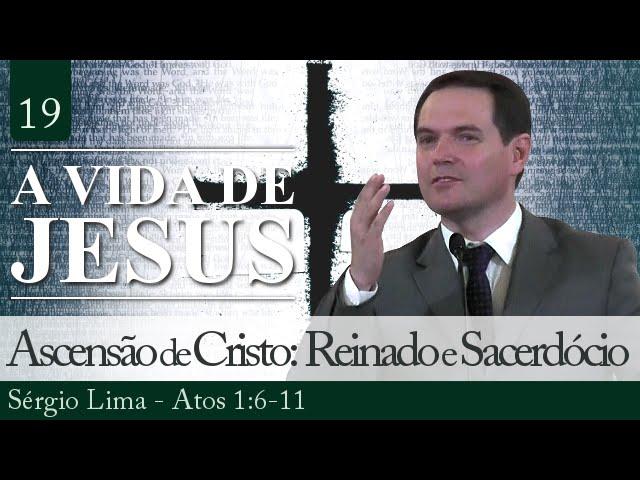 19. Ascensão de Cristo: Reinado e Sacerdócio - Sérgio Lima