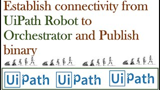 Establish connectivity from UiPath Robot to Orchestrator and Publish binary