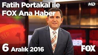 6 Aralık 2016 Fatih Portakal ile FOX Ana Haber