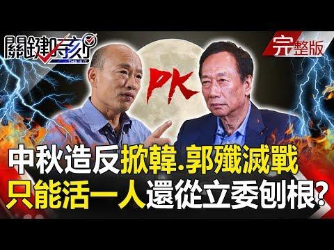 台灣-關鍵時刻-20190913 中秋「造反」掀韓、郭殲滅戰 「藍軍只能活一人」還要從立委大刨根!?
