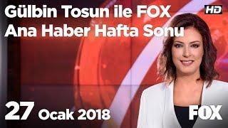 27 Ocak 2018 Gülbin Tosun ile FOX Ana Haber Hafta Sonu