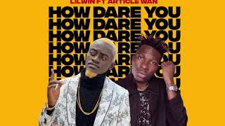 HOW DARE YOU - LILWIN FT ARTICLE WAN