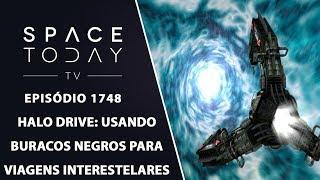 HALO DRIVE: USANDO BURACOS NEGROS PARA VIAGENS INTERESTELARES | SPACE TODAY TV EP.1748