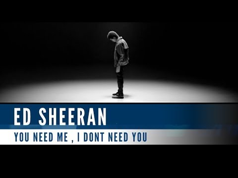 Ed Sheeran - You Need Me, I Dont Need You
