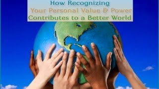 How Recognizing Your Personal Value and Power Contributes to a Better World