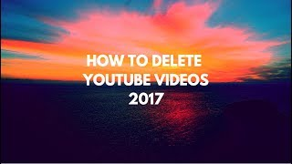 How to Delete Videos Off YouTube 2017 - Step by step walk through