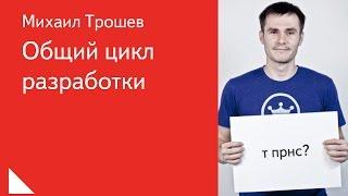 001. Общий цикл разработки - Михаил Трошев