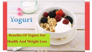 Benefits Of Yogurt For Health And Weight Loss