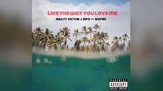 Mau Ft Victor J Sefo Wayno Like The Way You Love Me