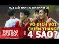 """U22 Việt Nam tại SEA Games 29: Thắng """"4 sao"""" để hướng tới ngôi vô địch"""