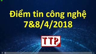 Điểm tin công nghệ 07 - 08 tháng 4 năm 2018