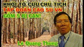 Khởi tố nguyên chủ tịch Tập đoàn cao su Lê Quang Thung cùng 4 nguyên lãnh đạo công ty con