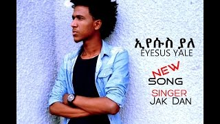"""Eyesus Yale"" Jak Dan(Yakob) New Amharic Gospel Song 2017(Official Song)"