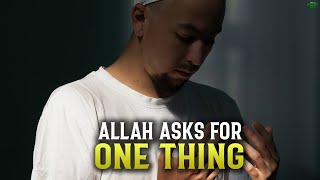 ALLAH ASKS YOU FOR ONLY ONE SPECIAL THING