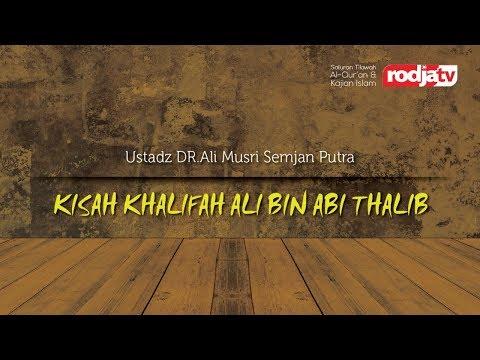 Kisah Khalifah Ali Bin Abi Thalib (Ustadz Dr Ali Musri Semjan Putra MA )