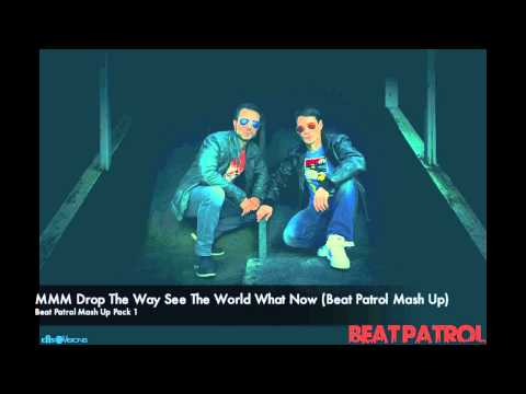 MMM Drop The Way See The World What Now (Beat Patrol Mash Up)