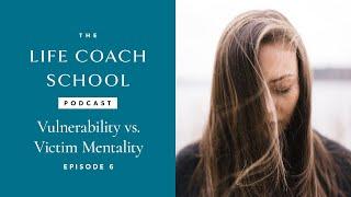 The Life Coach School Podcast Episode #6: Vulnerability vs. Victim Mentality
