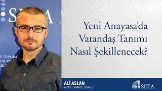 Ali Aslan | Yeni Anayasa'da Vatandaş Tanımı Nasıl Şekillenecek?