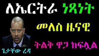 Ethiopia /Eritrea : ለኤርትራ ነጻነት መለስ ዜናዊ ትልቅ ዋጋ ከፍሏል አቶ ጌታቸው ረዳ እንደተናገሩት