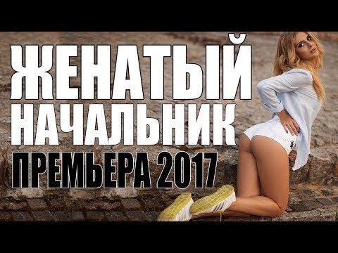 Премьера 2017 ТРАХНУЛА ИНТЕРНЕТ ! [ ЖЕНАТЫЙ НАЧАЛЬНИК ] РУССКИЕ МЕЛОДРАМЫ 2017 НОВИНКИ, СЕРИАЛЫ 2017