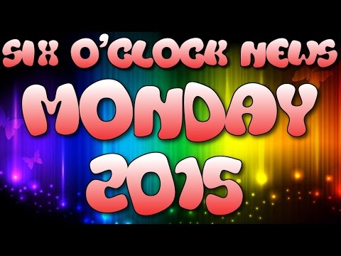 Six O'Clock News - MONDAY 2015