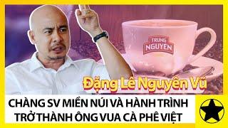 Đặng Lê Nguyên Vũ – Hành Trình Từ Con Số 0 Đến 'Ông Vua Cà Phê Việt'