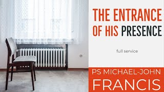 THE ENTRANCE OF HIS PRESENCE- Ps Michael-John Francis