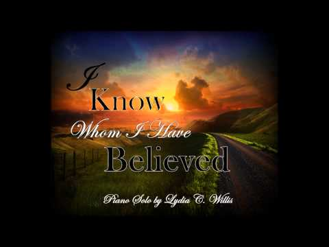 I Know Whom I Have Believed ~ Lydia C. Willis