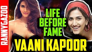 Vaani Kapoor biography - profile, family, bio, wiki, childhood, age & early life - Life before fame