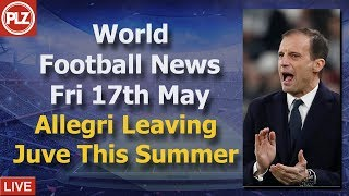 Allegri To Leave Juventus - World Football News - Friday 17th May