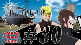Final Fantasy XV EPISODE #30 | Super Bonus Round | Let's Play