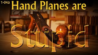 1-04a: Hand Planes are Stupid - An Introduction to Hand Planes