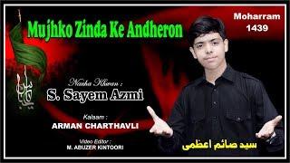 Best Nauha Moharram 1439 2017 2018 | Mujhko Zinda Ke Andheron | S. Sayem Azmi | Ammu Saanjh Bhayee