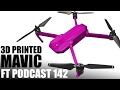 3D Printed Mavic | FT PODCAST 142