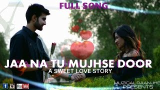 JAA NA TU MUJHSE DOOR || FULL SONG || RAHUL RAJPUT ||SACHIN & ANANYA|| MUZICAL RAANJHE PRODUCTION