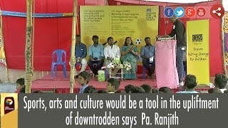 Sports, arts and culture would be a tool in the upliftment of downtrodden says  Pa. Ranjith