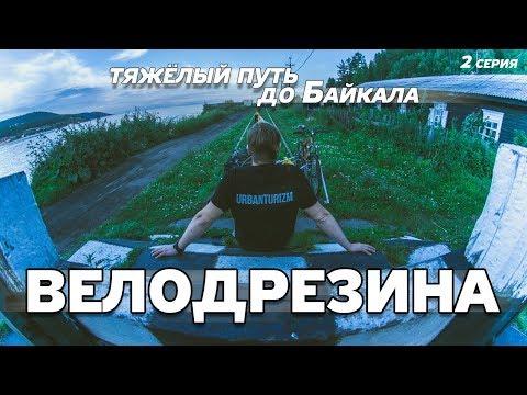 ВЕЛОДРЕЗИНА #2. Очень сложная дорога на Байкал.