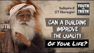 Can A Building Improve The Quality Of Your Life - Sadhguru