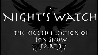 Night's Watch: The Rigged Election of Jon Snow Part 3