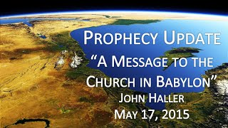 "2015 05 17 John Haller Prophecy Update   ""A Message to the Church in Babylon"""