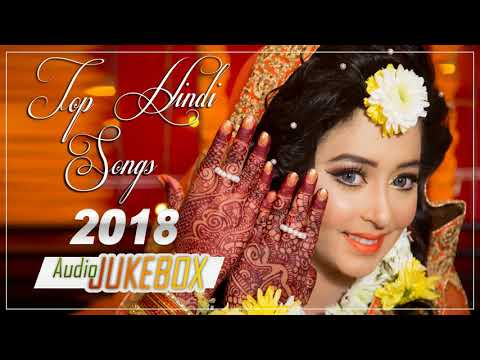ROMANTIC HINDI LOVE SONGS 2018 - Top Hindi Songs - Latest Bollywood Songs 2018  - Jukebox