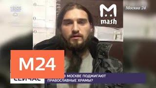 Почему в Москве поджигают православные храмы - Москва 24