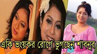 একি ভয়ঙ্কর রোগে ভুগছেন অভিনেত্রী শাবনুর Actress Shabnur |Bangla News Today