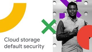 Google Cloud Storage - Building Systems with Security by Design and Default (Cloud Next '18)