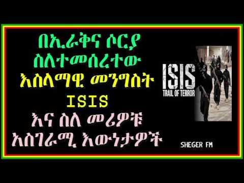 በኢራቅና ሶርያ ስለተመሰረተው እስላማዊ መንግስት ISIS  እና ስለ መሪዎቹ  አስገራሚ እውነታዎች  Sheger Fm