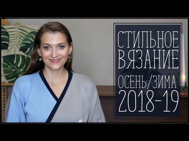 ИДЕИ СТИЛЬНОГО ВЯЗАНИЯ ОСЕНЬ/ЗИМА 2018-19